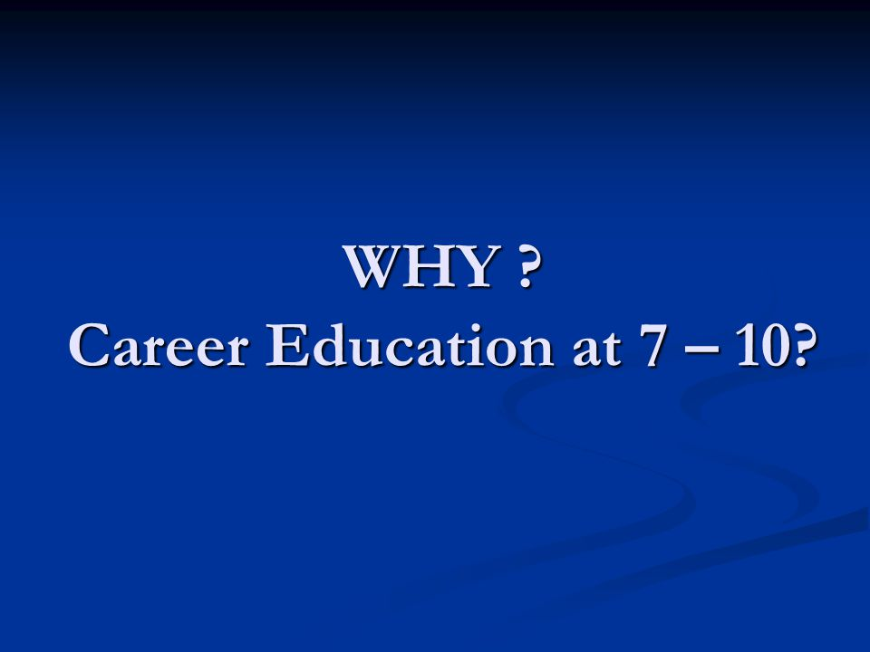 WHY ? Career Education at 7 – 10?