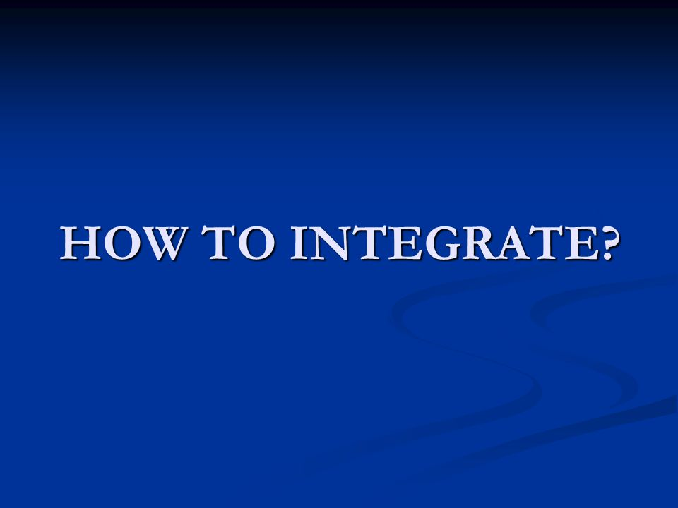 HOW TO INTEGRATE?