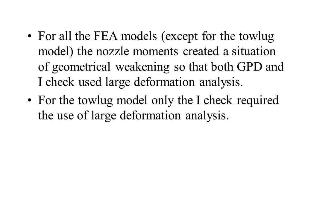 For all the FEA models (except for the towlug model) the nozzle moments created a situation of geometrical weakening so that both GPD and I check used