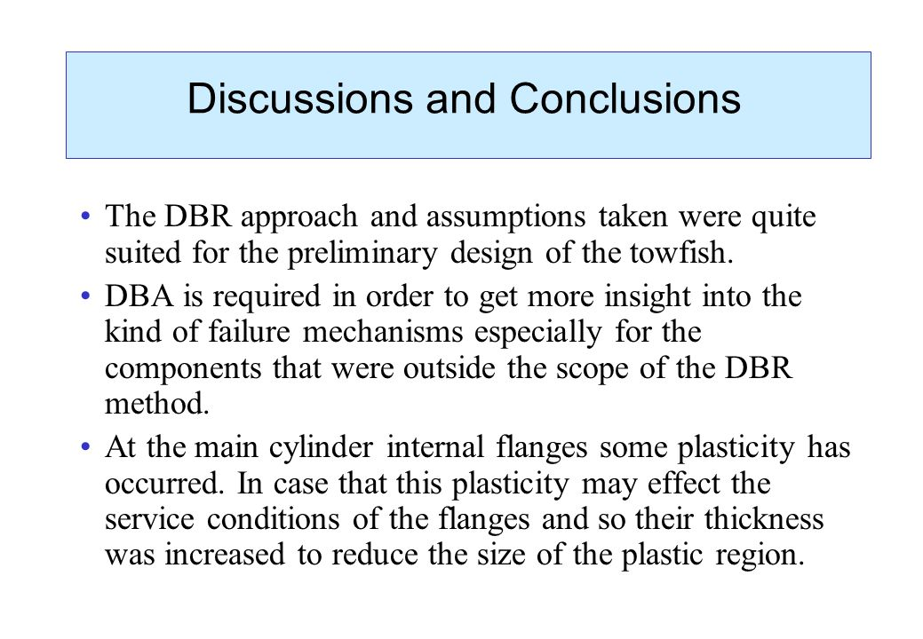 Discussions and Conclusions The DBR approach and assumptions taken were quite suited for the preliminary design of the towfish. DBA is required in ord