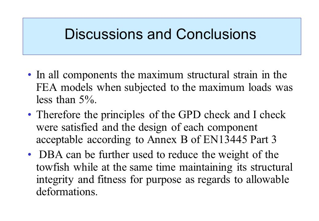 Discussions and Conclusions In all components the maximum structural strain in the FEA models when subjected to the maximum loads was less than 5%. Th