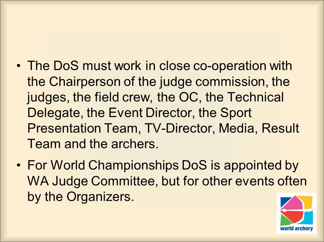 The DoS must work in close co-operation with the Chairperson of the judge commission, the judges, the field crew, the OC, the Technical Delegate, the Event Director, the Sport Presentation Team, TV-Director, Media, Result Team and the archers.