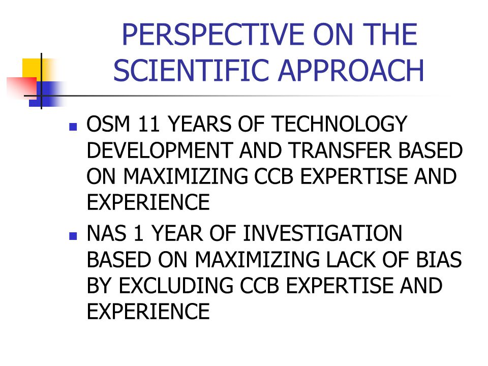 PERSPECTIVE ON THE SCIENTIFIC APPROACH OSM 11 YEARS OF TECHNOLOGY DEVELOPMENT AND TRANSFER BASED ON MAXIMIZING CCB EXPERTISE AND EXPERIENCE NAS 1 YEAR OF INVESTIGATION BASED ON MAXIMIZING LACK OF BIAS BY EXCLUDING CCB EXPERTISE AND EXPERIENCE