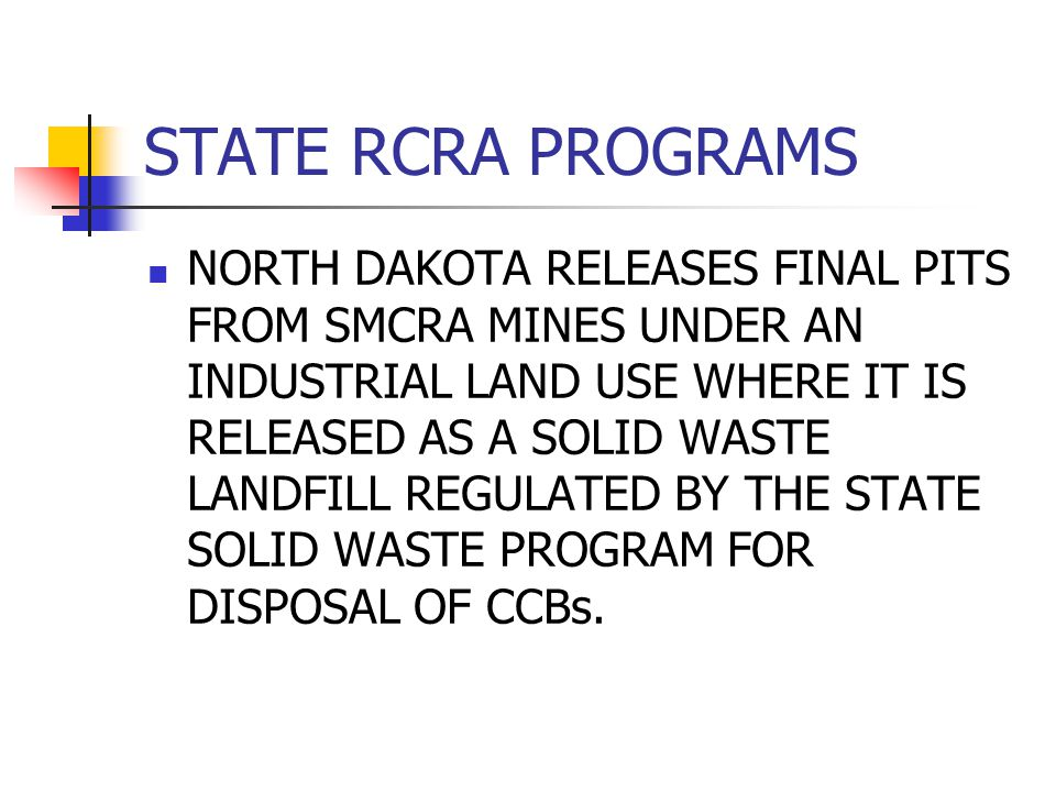 STATE RCRA PROGRAMS NORTH DAKOTA RELEASES FINAL PITS FROM SMCRA MINES UNDER AN INDUSTRIAL LAND USE WHERE IT IS RELEASED AS A SOLID WASTE LANDFILL REGULATED BY THE STATE SOLID WASTE PROGRAM FOR DISPOSAL OF CCBs.