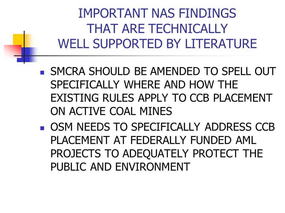 IMPORTANT NAS FINDINGS THAT ARE TECHNICALLY WELL SUPPORTED BY LITERATURE SMCRA SHOULD BE AMENDED TO SPELL OUT SPECIFICALLY WHERE AND HOW THE EXISTING RULES APPLY TO CCB PLACEMENT ON ACTIVE COAL MINES OSM NEEDS TO SPECIFICALLY ADDRESS CCB PLACEMENT AT FEDERALLY FUNDED AML PROJECTS TO ADEQUATELY PROTECT THE PUBLIC AND ENVIRONMENT