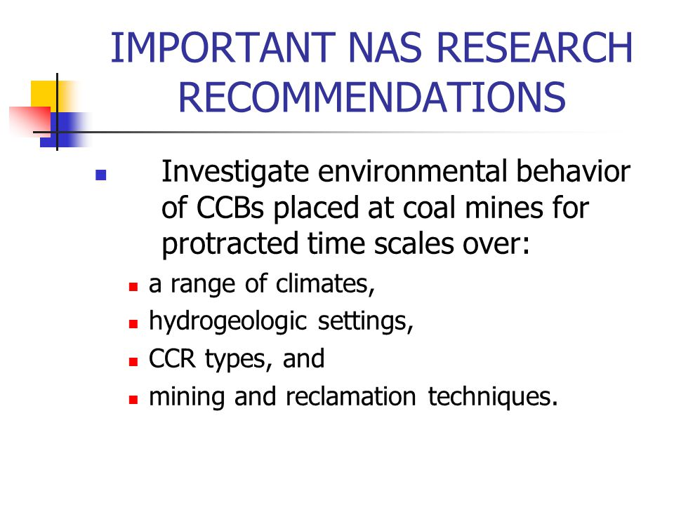 IMPORTANT NAS RESEARCH RECOMMENDATIONS Investigate environmental behavior of CCBs placed at coal mines for protracted time scales over: a range of climates, hydrogeologic settings, CCR types, and mining and reclamation techniques.