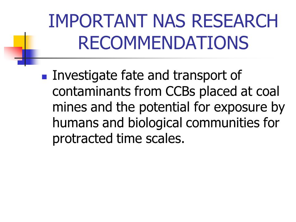 IMPORTANT NAS RESEARCH RECOMMENDATIONS Investigate the improvement and field validation of leaching tests to better predict the mobilization of constituents from CCBs in the mine settings for comparison with post reclamation water monitoring results.