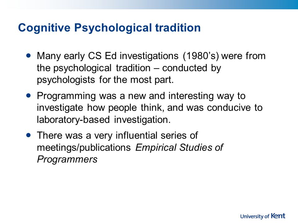 Cognitive Psychological tradition Many early CS Ed investigations (1980's) were from the psychological tradition – conducted by psychologists for the most part.
