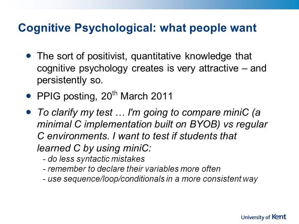 Cognitive Psychological: what people want The sort of positivist, quantitative knowledge that cognitive psychology creates is very attractive – and persistently so.