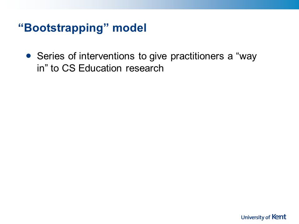 Bootstrapping model Series of interventions to give practitioners a way in to CS Education research