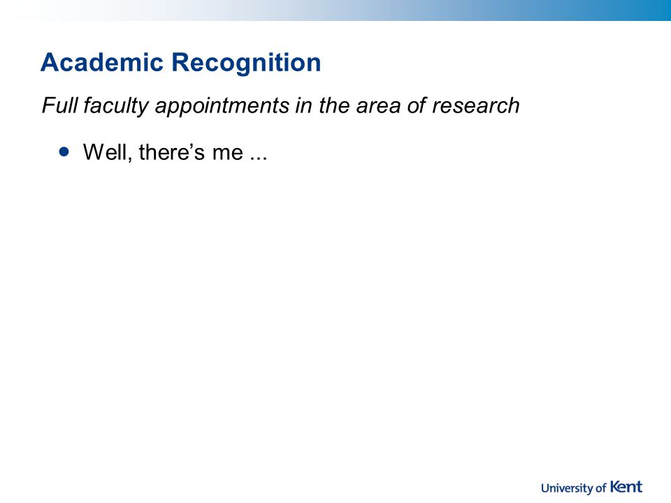Academic Recognition Well, there's me... Full faculty appointments in the area of research