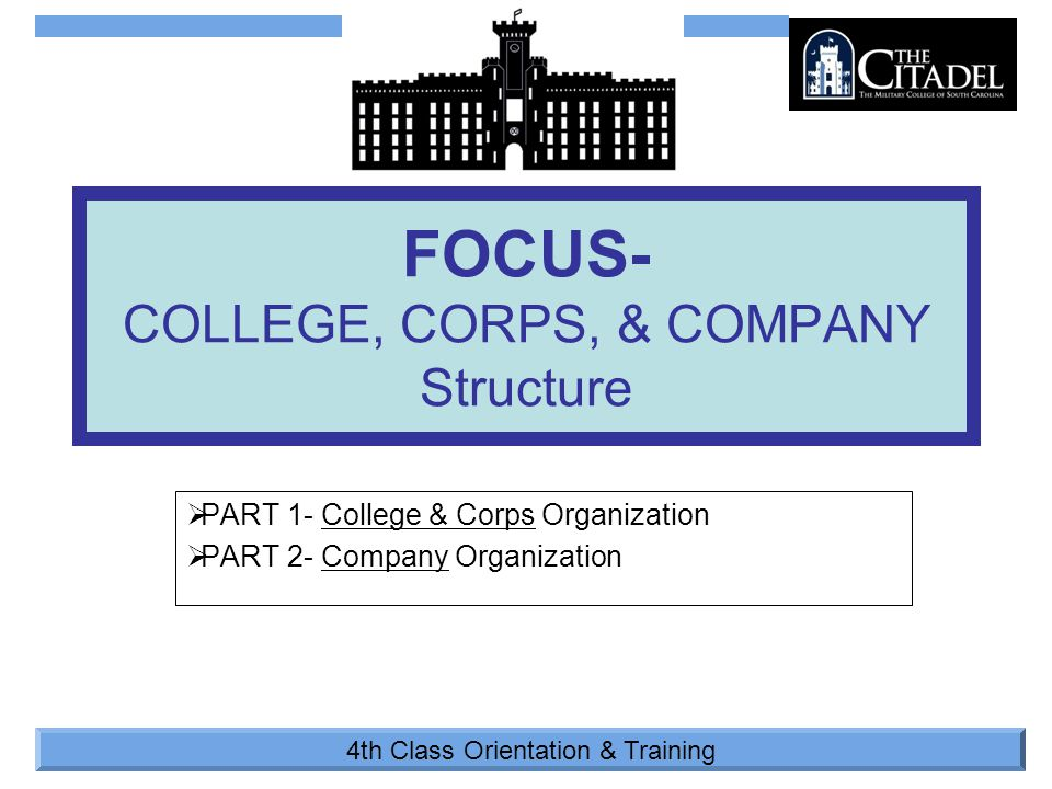 4th Class Orientation & Training  PART 1- College & Corps Organization  PART 2- Company Organization FOCUS- COLLEGE, CORPS, & COMPANY Structure