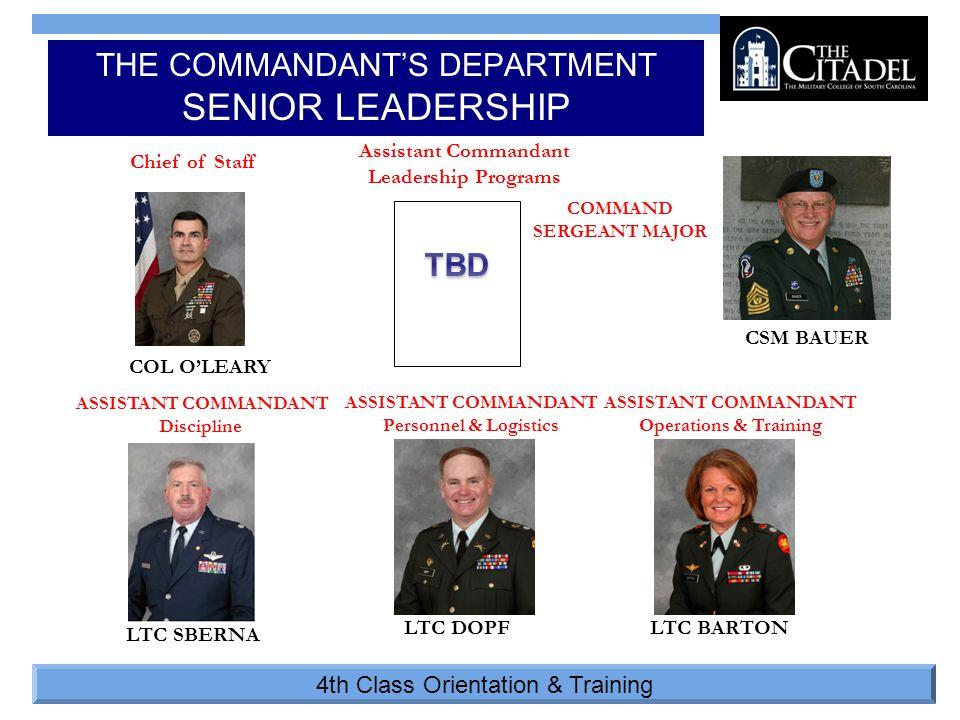 4th Class Orientation & Training THE COMMANDANT'S DEPARTMENT SENIOR LEADERSHIP ASSISTANT COMMANDANT Personnel & Logistics Assistant Commandant Leadership Programs ASSISTANT COMMANDANT Operations & Training COMMAND SERGEANT MAJOR ASSISTANT COMMANDANT Discipline Chief of Staff CSM BAUER COL O'LEARY LTC SBERNA LTC DOPFLTC BARTON