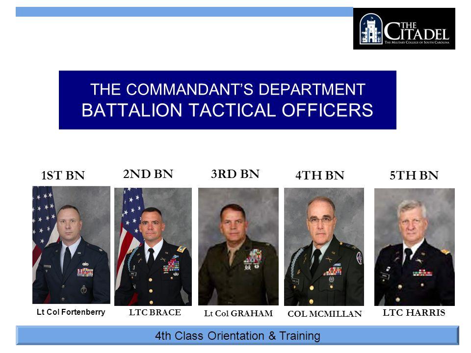 4th Class Orientation & Training THE COMMANDANT'S DEPARTMENT BATTALION TACTICAL OFFICERS 1ST BN 3RD BN2ND BN 4TH BN5TH BN Lt Col Fortenberry LTC BRACE Lt Col GRAHAM COL MCMILLAN LTC HARRIS
