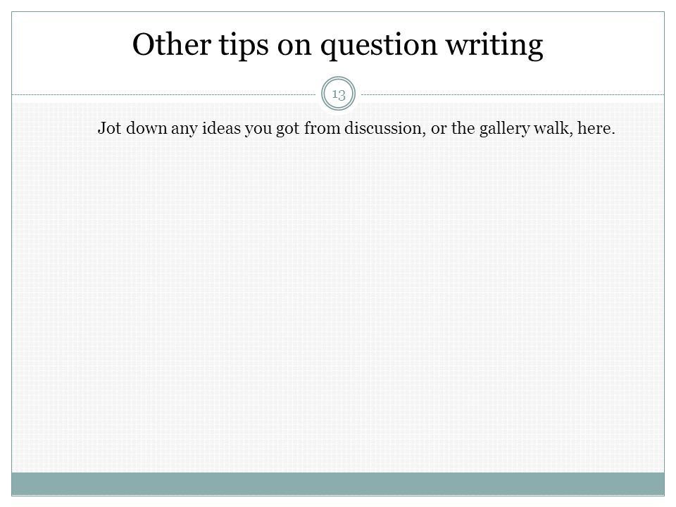 Other tips on question writing 13 Jot down any ideas you got from discussion, or the gallery walk, here.