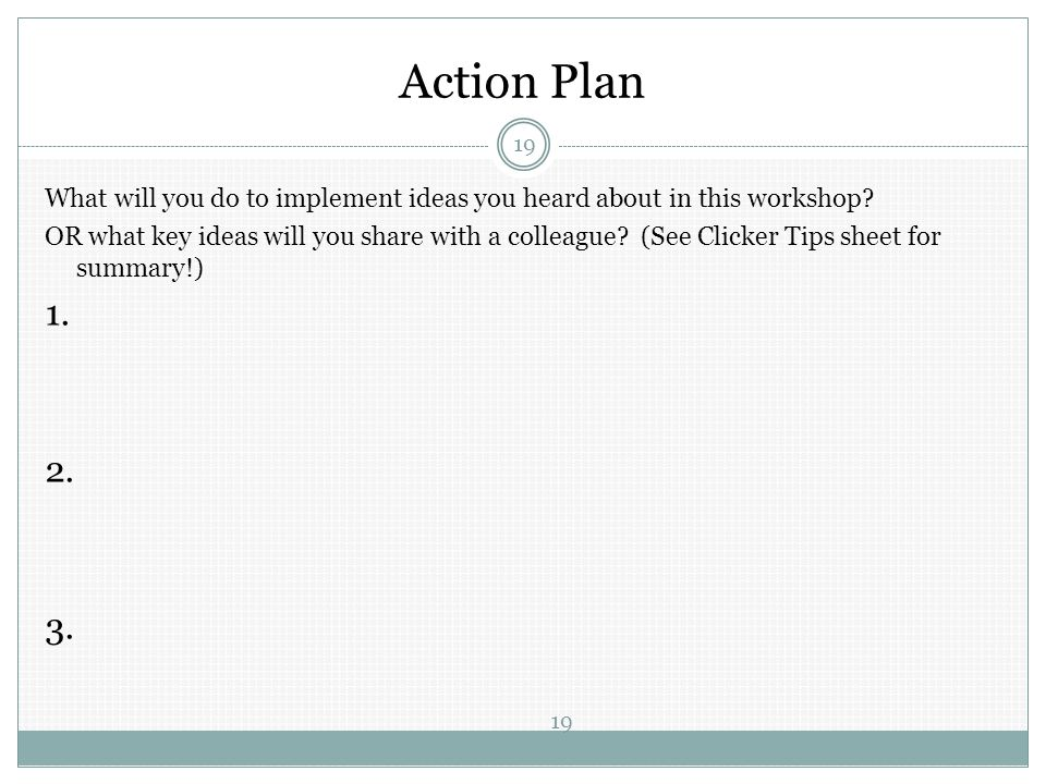 Action Plan 19 What will you do to implement ideas you heard about in this workshop? OR what key ideas will you share with a colleague? (See Clicker T