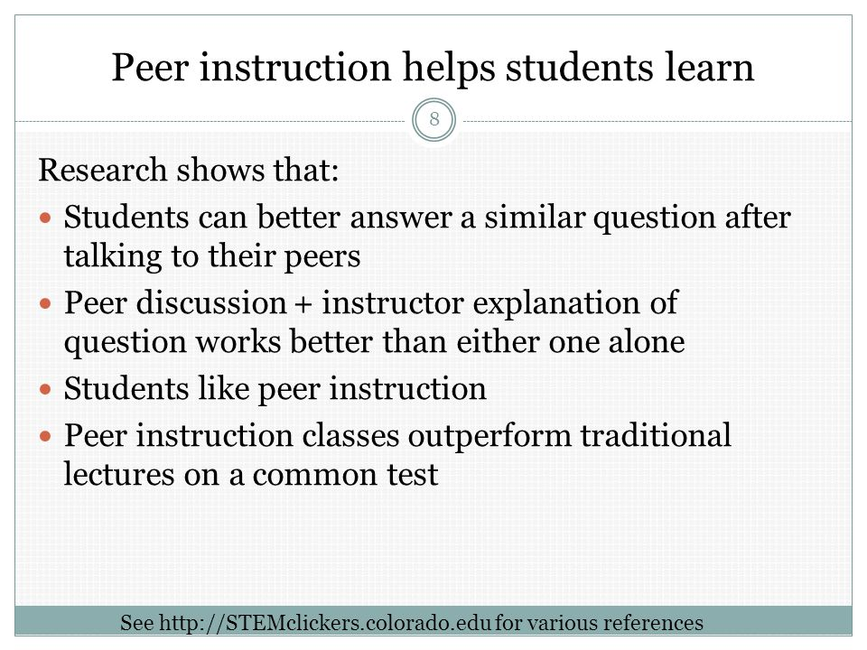 Peer instruction helps students learn Research shows that: Students can better answer a similar question after talking to their peers Peer discussion + instructor explanation of question works better than either one alone Students like peer instruction Peer instruction classes outperform traditional lectures on a common test 8 See http://STEMclickers.colorado.edu for various references