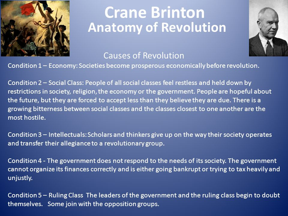 Crane Brinton Anatomy of Revolution Stages of Revolution 1.Moderates Come to Power 2.Radicalization of the Revolution – Radicals to Power 3.Crisis Period/Reign of Terror 4.Thermidor – Moderates back in power 5.Subversion of Revolution to Right Wing Authoritarian Figure (Meisel Addendum)
