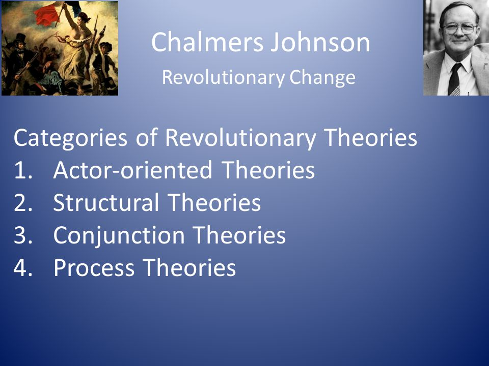 Chalmers Johnson Revolutionary Change Categories of Revolutionary Theories 1.Actor-oriented Theories 2.Structural Theories 3.Conjunction Theories 4.Pr