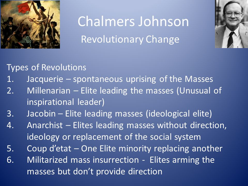 Chalmers Johnson Revolutionary Change Types of Revolutions 1.Jacquerie – spontaneous uprising of the Masses 2.Millenarian – Elite leading the masses (