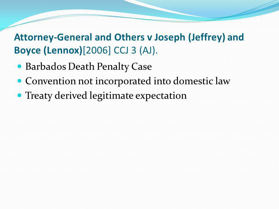 Attorney-General and Others v Joseph (Jeffrey) and Boyce (Lennox)[2006] CCJ 3 (AJ). Barbados Death Penalty Case Convention not incorporated into domes