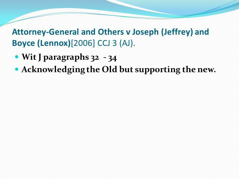Attorney-General and Others v Joseph (Jeffrey) and Boyce (Lennox)[2006] CCJ 3 (AJ). Wit J paragraphs 32 - 34 Acknowledging the Old but supporting the