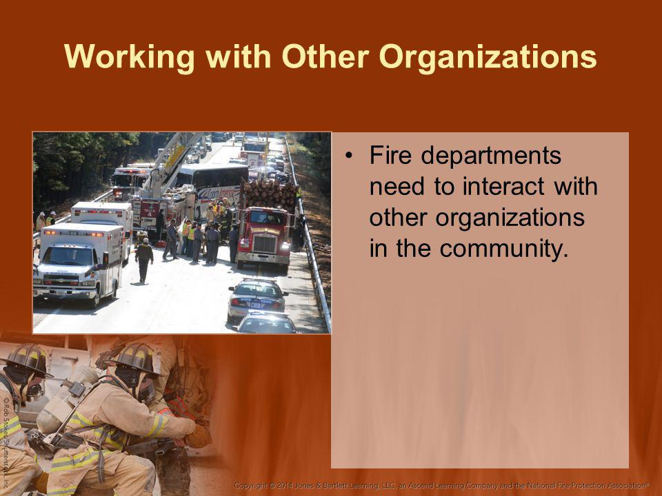 Working with Other Organizations Fire departments need to interact with other organizations in the community.