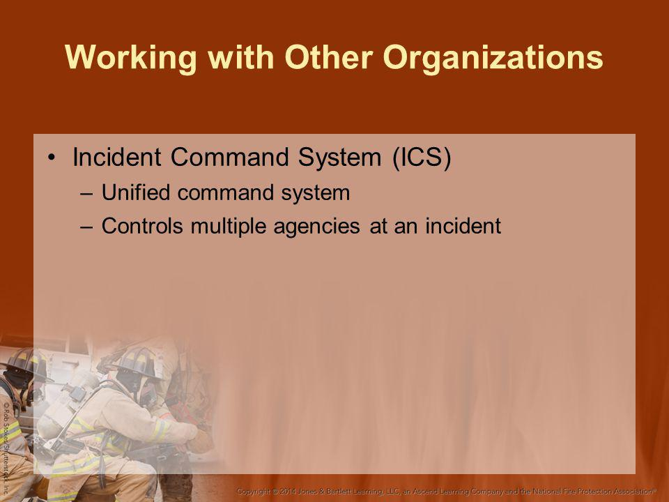 Working with Other Organizations Incident Command System (ICS) –Unified command system –Controls multiple agencies at an incident