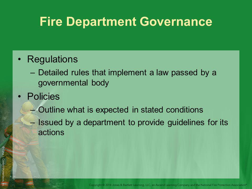 Fire Department Governance Regulations –Detailed rules that implement a law passed by a governmental body Policies –Outline what is expected in stated