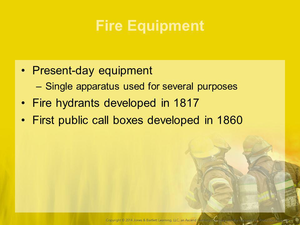 Fire Equipment Present-day equipment –Single apparatus used for several purposes Fire hydrants developed in 1817 First public call boxes developed in