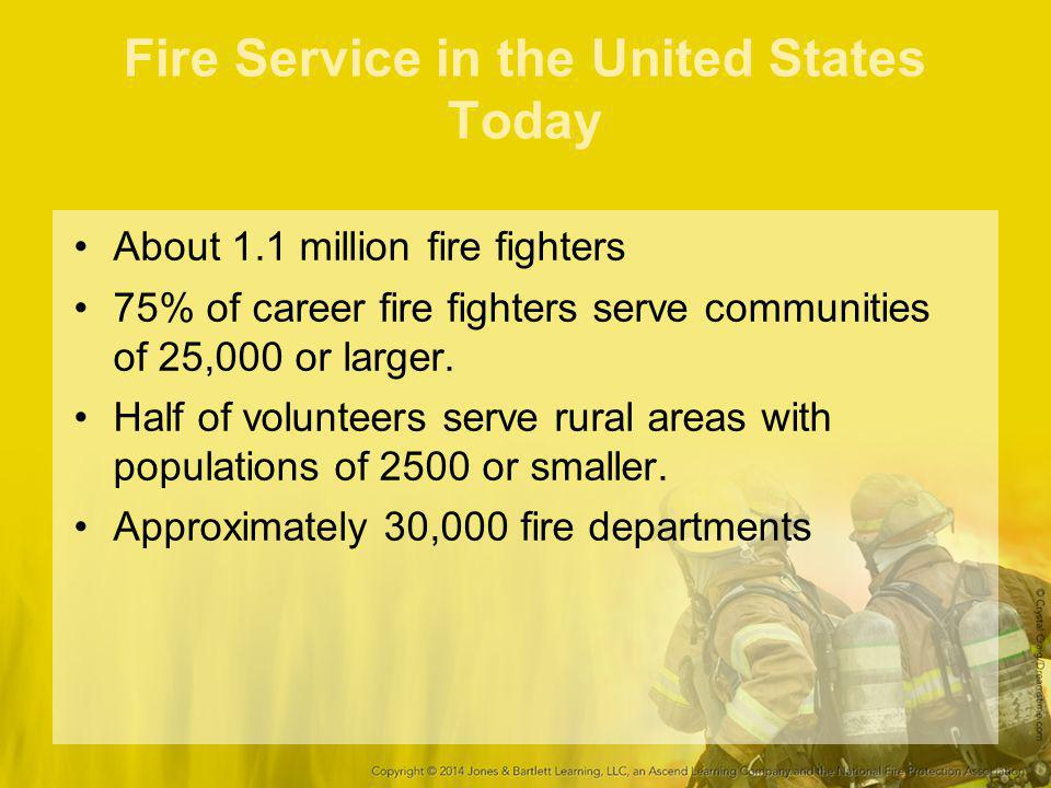 Fire Service in the United States Today About 1.1 million fire fighters 75% of career fire fighters serve communities of 25,000 or larger. Half of vol