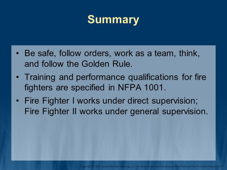 Summary Be safe, follow orders, work as a team, think, and follow the Golden Rule. Training and performance qualifications for fire fighters are speci