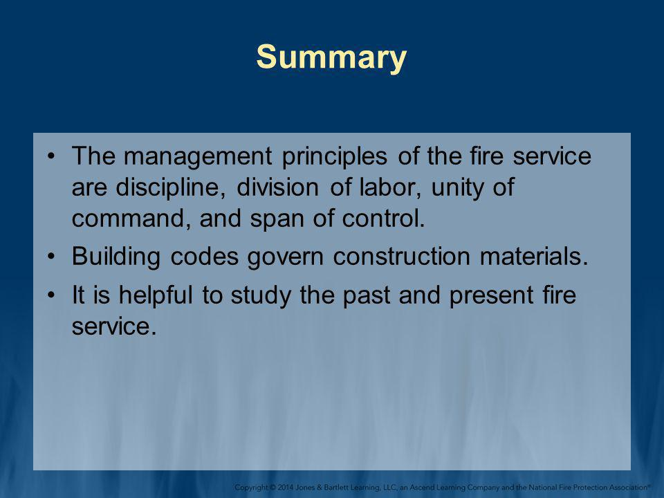 Summary The management principles of the fire service are discipline, division of labor, unity of command, and span of control. Building codes govern