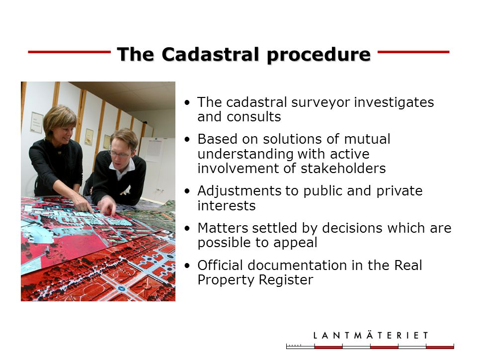 The Cadastral procedure The cadastral surveyor investigates and consults Based on solutions of mutual understanding with active involvement of stakeholders Adjustments to public and private interests Matters settled by decisions which are possible to appeal Official documentation in the Real Property Register