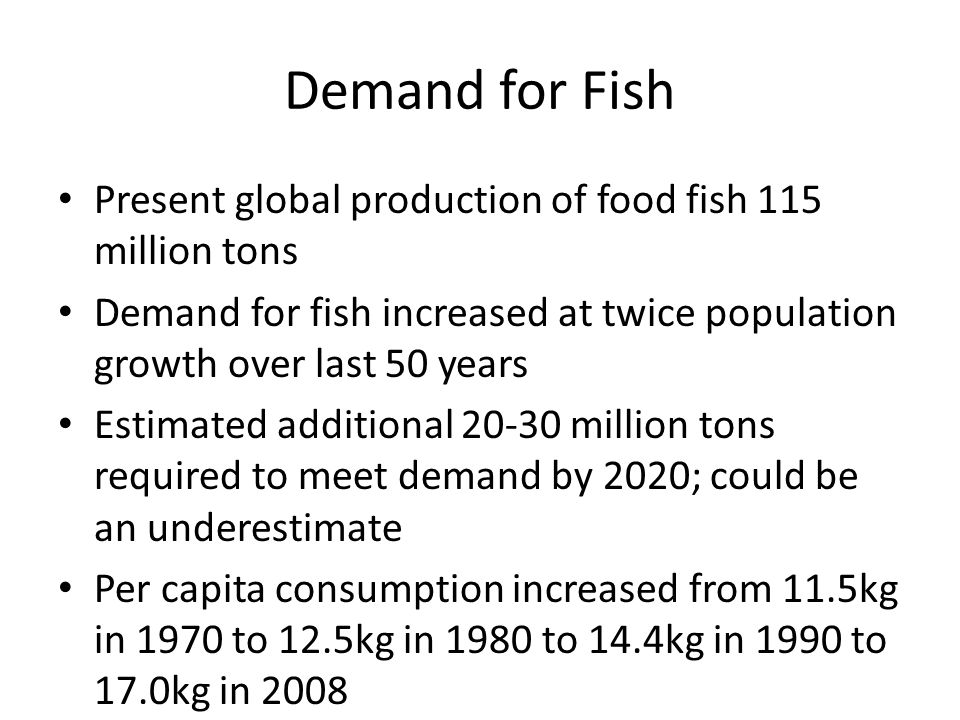 Demand for Fish Present global production of food fish 115 million tons Demand for fish increased at twice population growth over last 50 years Estimated additional 20-30 million tons required to meet demand by 2020; could be an underestimate Per capita consumption increased from 11.5kg in 1970 to 12.5kg in 1980 to 14.4kg in 1990 to 17.0kg in 2008