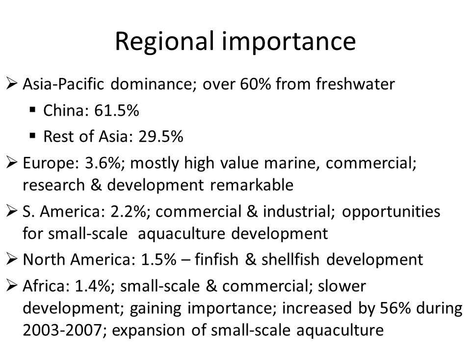 Regional importance  Asia-Pacific dominance; over 60% from freshwater  China: 61.5%  Rest of Asia: 29.5%  Europe: 3.6%; mostly high value marine, commercial; research & development remarkable  S.