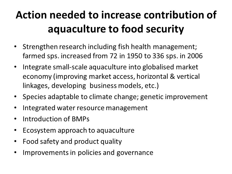 Action needed to increase contribution of aquaculture to food security Strengthen research including fish health management; farmed sps.