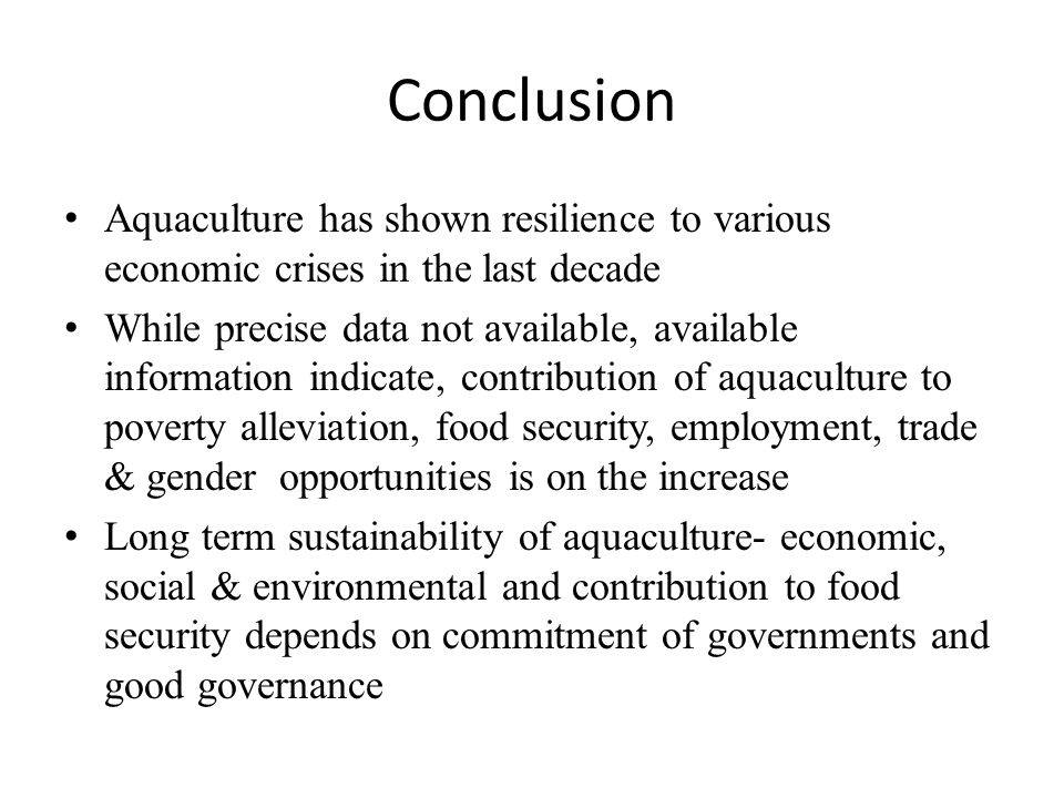 Conclusion Aquaculture has shown resilience to various economic crises in the last decade While precise data not available, available information indicate, contribution of aquaculture to poverty alleviation, food security, employment, trade & gender opportunities is on the increase Long term sustainability of aquaculture- economic, social & environmental and contribution to food security depends on commitment of governments and good governance