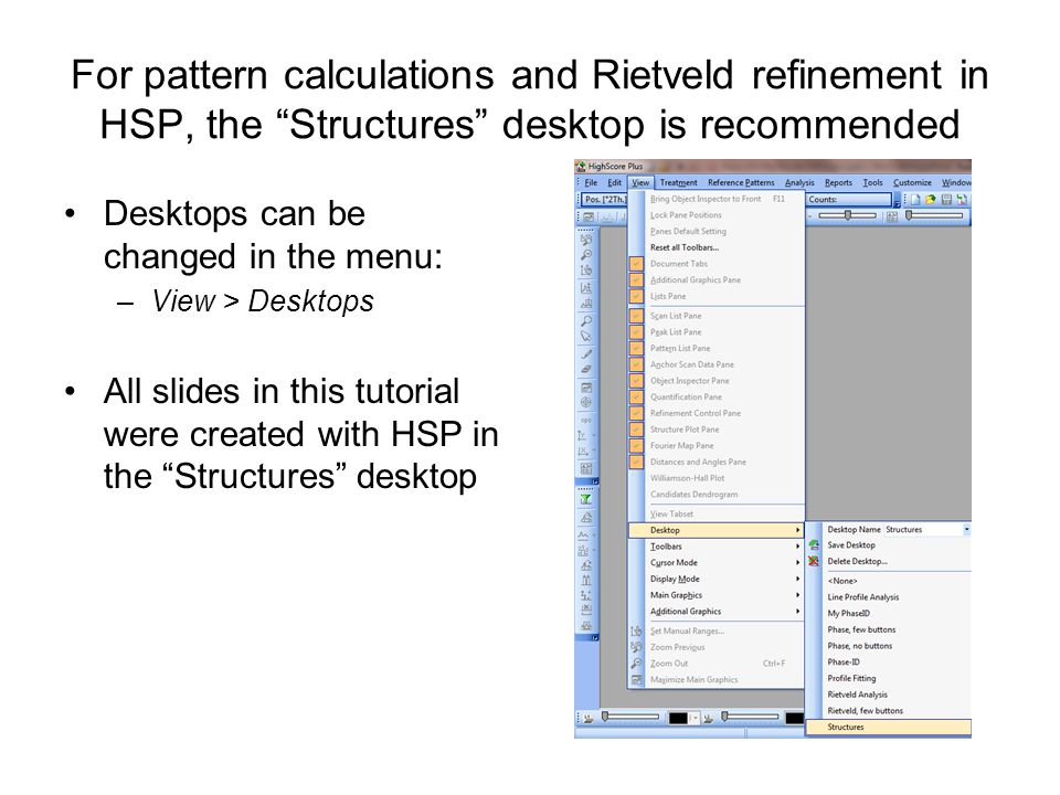 For pattern calculations and Rietveld refinement in HSP, the Structures desktop is recommended Desktops can be changed in the menu: –View > Desktops All slides in this tutorial were created with HSP in the Structures desktop