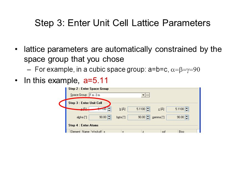 Step 3: Enter Unit Cell Lattice Parameters lattice parameters are automatically constrained by the space group that you chose –For example, in a cubic space group: a=b=c,  In this example, a=5.11