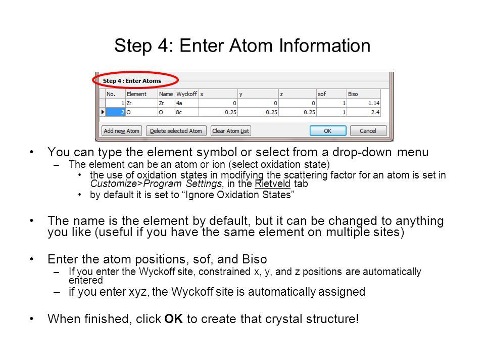 Step 4: Enter Atom Information You can type the element symbol or select from a drop-down menu –The element can be an atom or ion (select oxidation state) the use of oxidation states in modifying the scattering factor for an atom is set in Customize>Program Settings, in the Rietveld tab by default it is set to Ignore Oxidation States The name is the element by default, but it can be changed to anything you like (useful if you have the same element on multiple sites) Enter the atom positions, sof, and Biso –If you enter the Wyckoff site, constrained x, y, and z positions are automatically entered –if you enter xyz, the Wyckoff site is automatically assigned When finished, click OK to create that crystal structure!