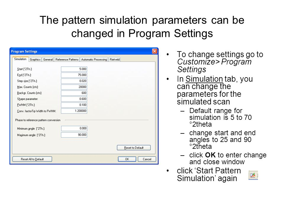 The pattern simulation parameters can be changed in Program Settings To change settings go to Customize> Program Settings In Simulation tab, you can change the parameters for the simulated scan –Default range for simulation is 5 to 70 °2theta –change start and end angles to 25 and 90 °2theta –click OK to enter change and close window click 'Start Pattern Simulation' again