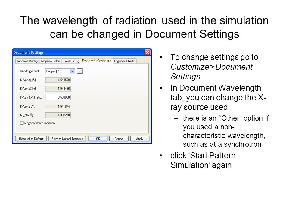 The wavelength of radiation used in the simulation can be changed in Document Settings To change settings go to Customize> Document Settings In Document Wavelength tab, you can change the X- ray source used –there is an Other option if you used a non- characteristic wavelength, such as at a synchrotron click 'Start Pattern Simulation' again