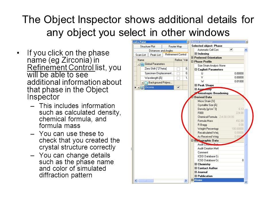 The Object Inspector shows additional details for any object you select in other windows If you click on the phase name (eg Zirconia) in Refinement Control list, you will be able to see additional information about that phase in the Object Inspector –This includes information such as calculated density, chemical formula, and formula mass –You can use these to check that you created the crystal structure correctly –You can change details such as the phase name and color of simulated diffraction pattern