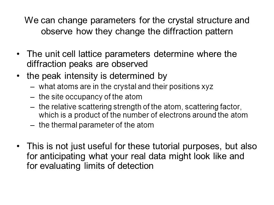 We can change parameters for the crystal structure and observe how they change the diffraction pattern The unit cell lattice parameters determine where the diffraction peaks are observed the peak intensity is determined by –what atoms are in the crystal and their positions xyz –the site occupancy of the atom –the relative scattering strength of the atom, scattering factor, which is a product of the number of electrons around the atom –the thermal parameter of the atom This is not just useful for these tutorial purposes, but also for anticipating what your real data might look like and for evaluating limits of detection