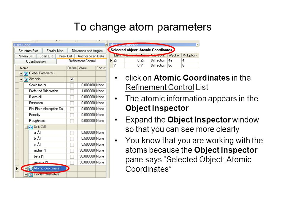 To change atom parameters click on Atomic Coordinates in the Refinement Control List The atomic information appears in the Object Inspector Expand the Object Inspector window so that you can see more clearly You know that you are working with the atoms because the Object Inspector pane says Selected Object: Atomic Coordinates