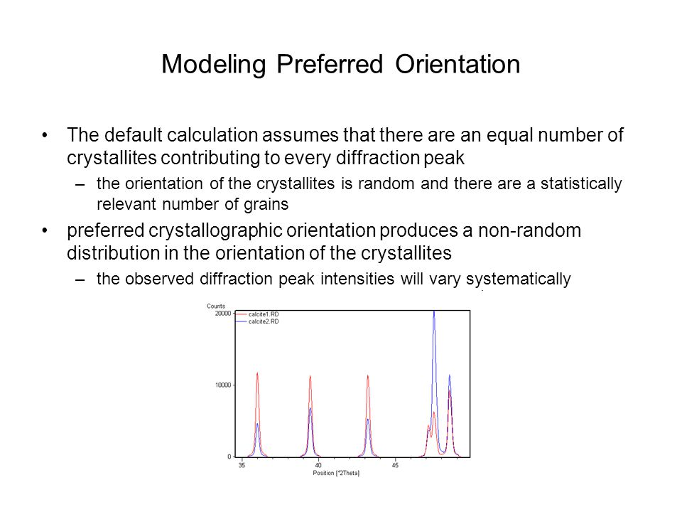 Modeling Preferred Orientation The default calculation assumes that there are an equal number of crystallites contributing to every diffraction peak –the orientation of the crystallites is random and there are a statistically relevant number of grains preferred crystallographic orientation produces a non-random distribution in the orientation of the crystallites –the observed diffraction peak intensities will vary systematically