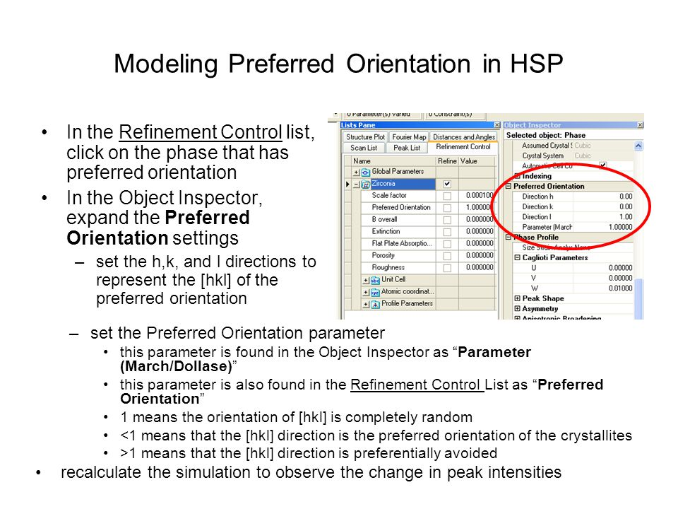 Modeling Preferred Orientation in HSP In the Refinement Control list, click on the phase that has preferred orientation In the Object Inspector, expand the Preferred Orientation settings –set the h,k, and l directions to represent the [hkl] of the preferred orientation –set the Preferred Orientation parameter this parameter is found in the Object Inspector as Parameter (March/Dollase) this parameter is also found in the Refinement Control List as Preferred Orientation 1 means the orientation of [hkl] is completely random <1 means that the [hkl] direction is the preferred orientation of the crystallites >1 means that the [hkl] direction is preferentially avoided recalculate the simulation to observe the change in peak intensities