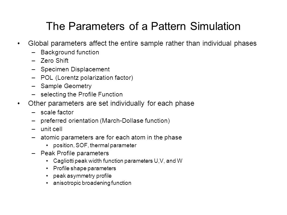 59 The Parameters of a Pattern Simulation Global parameters affect the entire sample rather than individual phases –Background function –Zero Shift –Specimen Displacement –POL (Lorentz polarization factor) –Sample Geometry –selecting the Profile Function Other parameters are set individually for each phase –scale factor –preferred orientation (March-Dollase function) –unit cell –atomic parameters are for each atom in the phase position, SOF, thermal parameter –Peak Profile parameters Cagliotti peak width function parameters U,V, and W Profile shape parameters peak asymmetry profile anisotropic broadening function