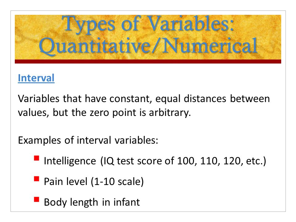 Types of Variables: Quantitative/Numerical Interval Variables that have constant, equal distances between values, but the zero point is arbitrary. Exa